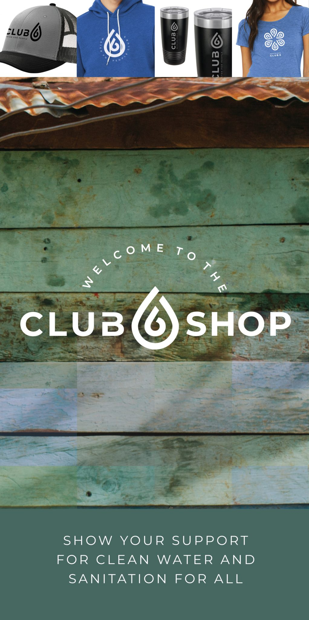 Welcome to the club 6 Shop. Show your support for clean water and sanitation for all.